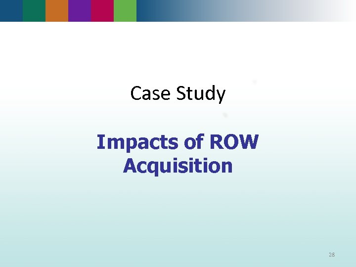 Case Study Impacts of ROW Acquisition 28