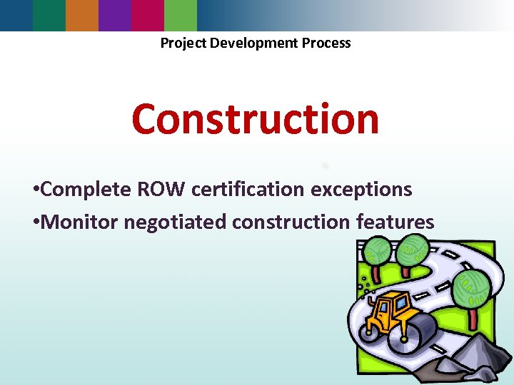 Project Development Process Construction • Complete ROW certification exceptions • Monitor negotiated construction features
