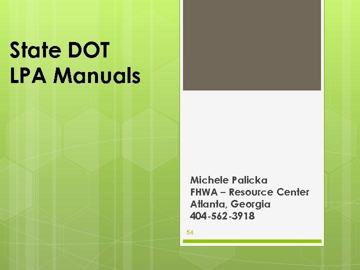 State DOT LPA Manuals Michele Palicka FHWA – Resource Center Atlanta, Georgia 404 -562