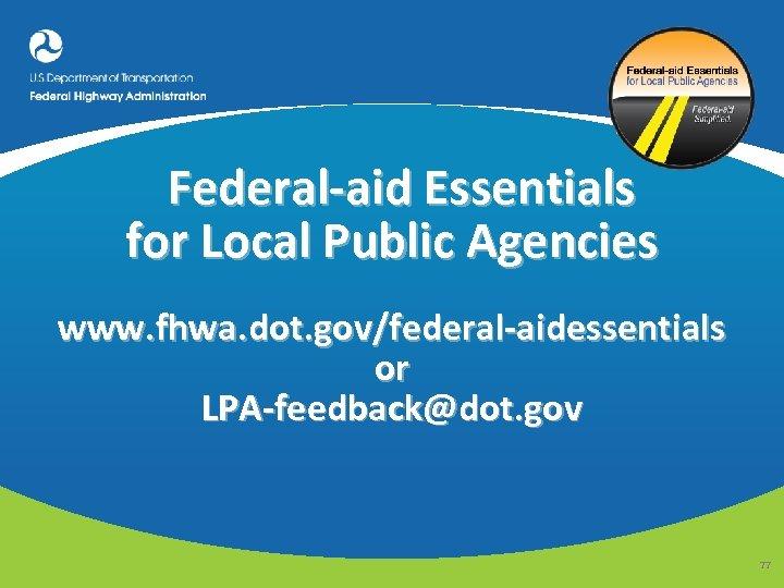 Federal-aid Essentials for Local Public Agencies www. fhwa. dot. gov/federal-aidessentials or LPA-feedback@dot. gov 77