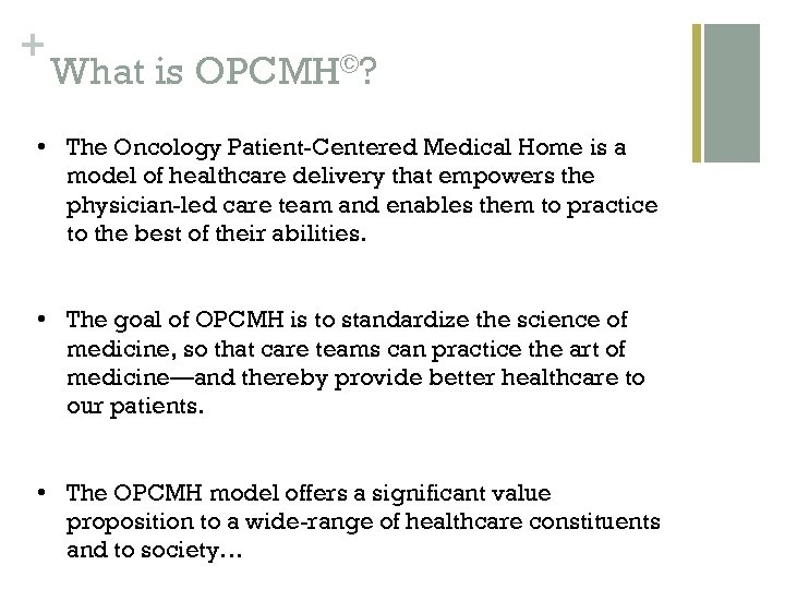 + What is OPCMH©? • The Oncology Patient-Centered Medical Home is a model of