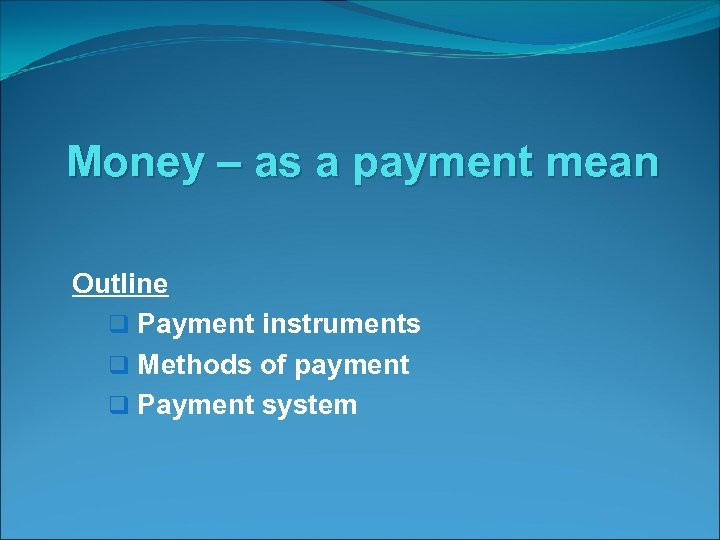 Money – as a payment mean Outline q Payment instruments q Methods of payment