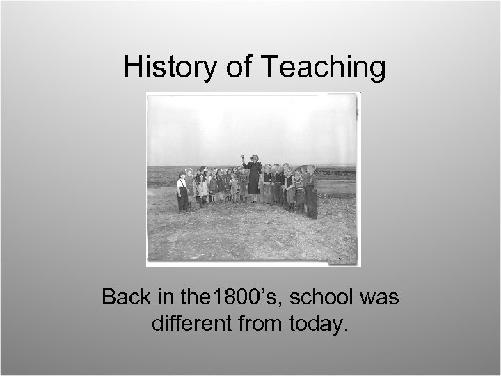 History of Teaching Back in the 1800's, school was different from today.