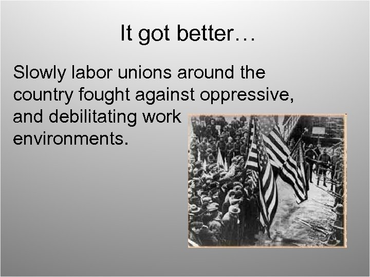 It got better… Slowly labor unions around the country fought against oppressive, and debilitating
