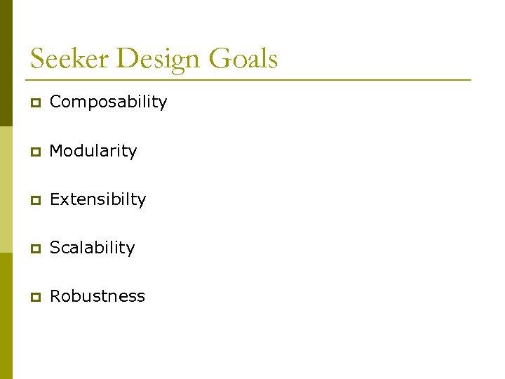 Seeker Design Goals p Composability p Modularity p Extensibilty p Scalability p Robustness