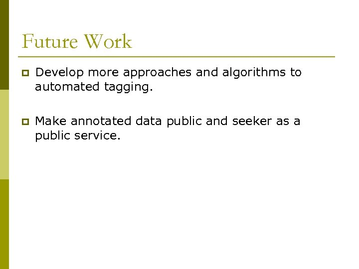 Future Work p Develop more approaches and algorithms to automated tagging. p Make annotated