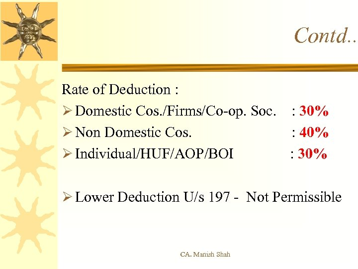 Contd. . Rate of Deduction : Ø Domestic Cos. /Firms/Co-op. Soc. : 30% Ø