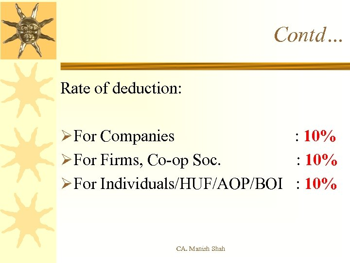 Contd… Rate of deduction: ØFor Companies : 10% ØFor Firms, Co-op Soc. : 10%