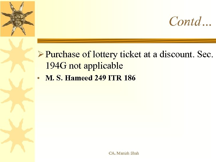 Contd… Ø Purchase of lottery ticket at a discount. Sec. 194 G not applicable