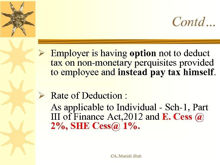 Contd… Ø Employer is having option not to deduct tax on non-monetary perquisites provided