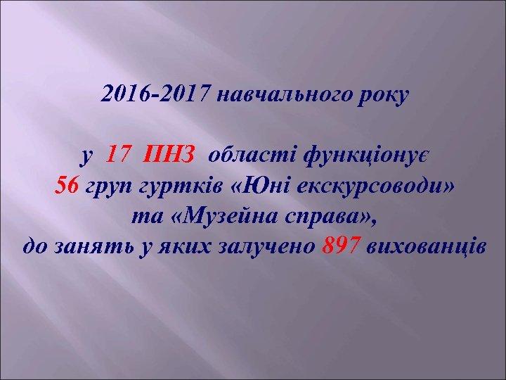 2016 -2017 навчального року у 17 ПНЗ області функціонує 56 груп гуртків «Юні екскурсоводи»