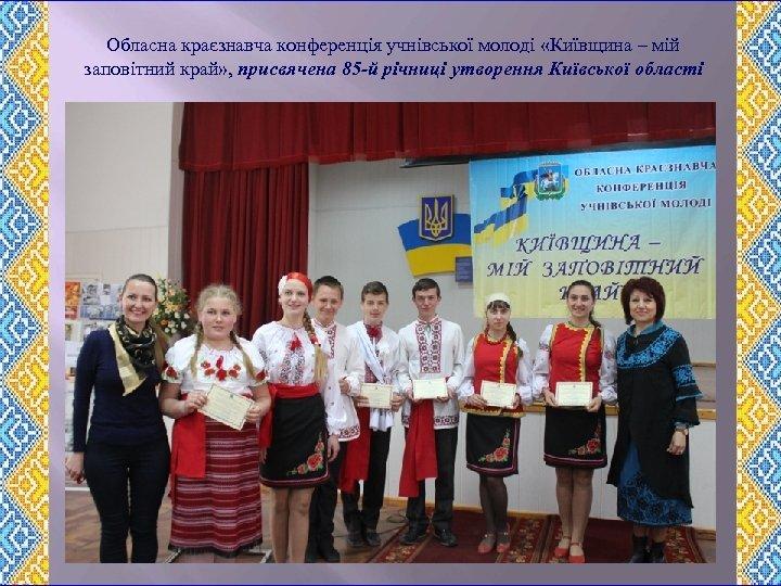Обласна краєзнавча конференція учнівської молоді «Київщина – мій заповітний край» , присвячена 85 -й