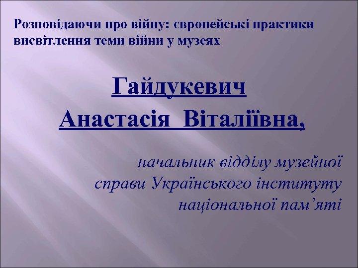 Розповідаючи про війну: європейські практики висвітлення теми війни у музеях Гайдукевич Анастасія Віталіївна, начальник