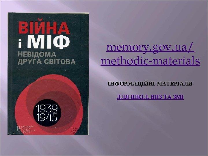 memory. gov. ua/ methodic-materials ІНФОРМАЦІЙНІ МАТЕРІАЛИ ДЛЯ ШКІЛ, ВНЗ ТА ЗМІ