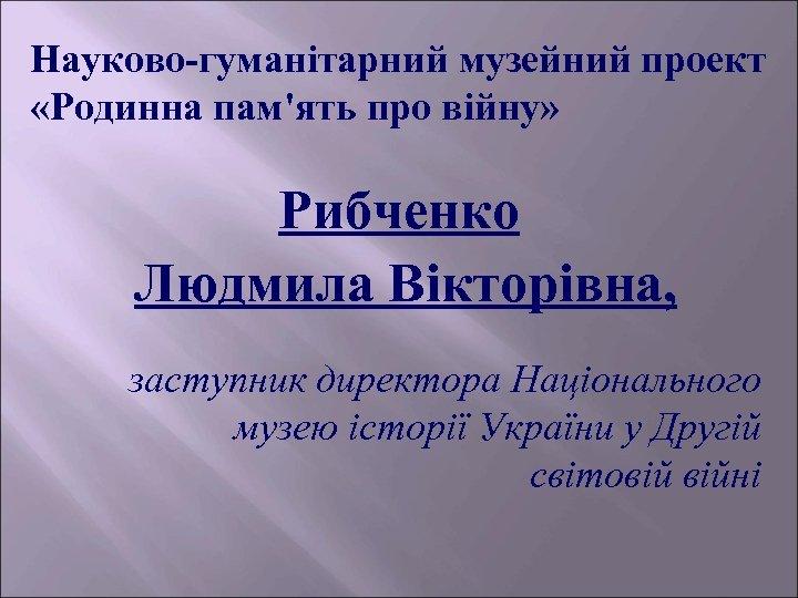 Науково-гуманітарний музейний проект «Родинна пам'ять про війну» Рибченко Людмила Вікторівна, заступник директора Національного музею