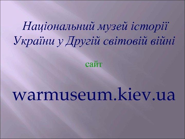 Національний музей історії України у Другій світовій війні сайт warmuseum. kiev. ua