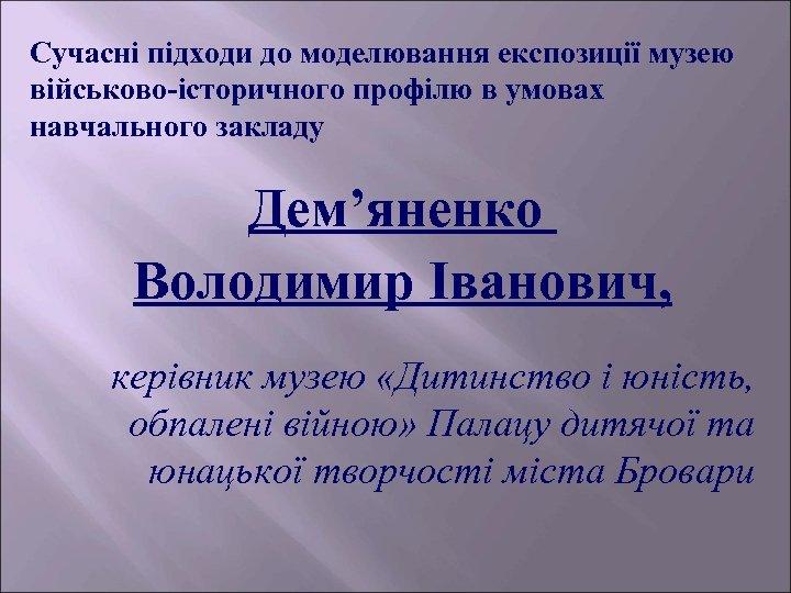 Сучасні підходи до моделювання експозиції музею військово-історичного профілю в умовах навчального закладу Дем'яненко Володимир
