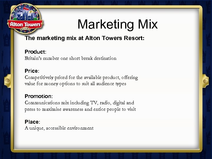 Marketing Mix The marketing mix at Alton Towers Resort: Product: Britain's number one short
