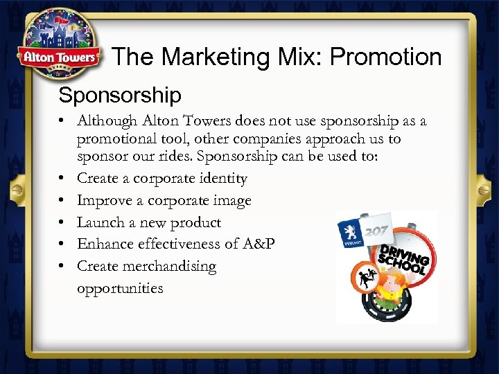 The Marketing Mix: Promotion Sponsorship • Although Alton Towers does not use sponsorship as