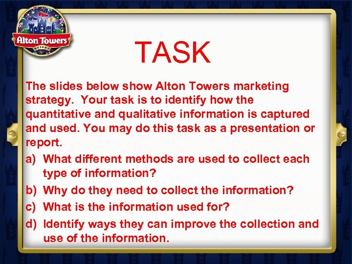 TASK The slides below show Alton Towers marketing strategy. Your task is to identify