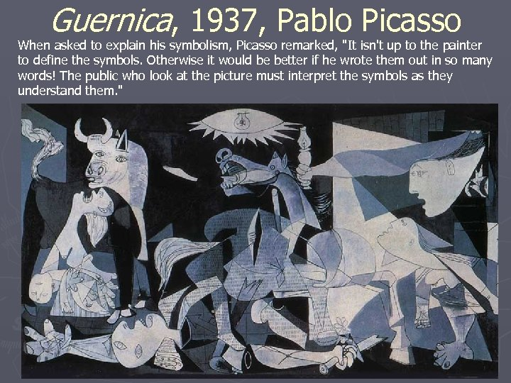Guernica, 1937, Pablo Picasso When asked to explain his symbolism, Picasso remarked,
