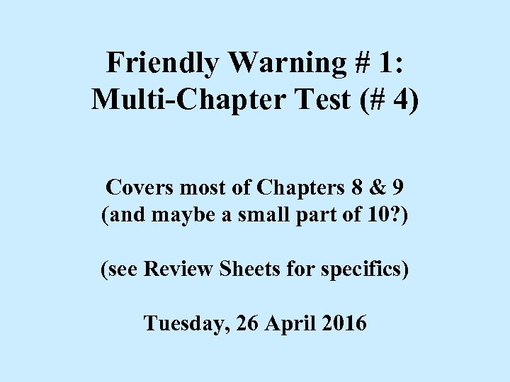 Friendly Warning # 1: Multi-Chapter Test (# 4) Covers most of Chapters 8 &