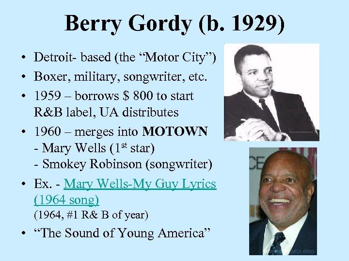 "Berry Gordy (b. 1929) • Detroit- based (the ""Motor City"") • Boxer, military, songwriter,"