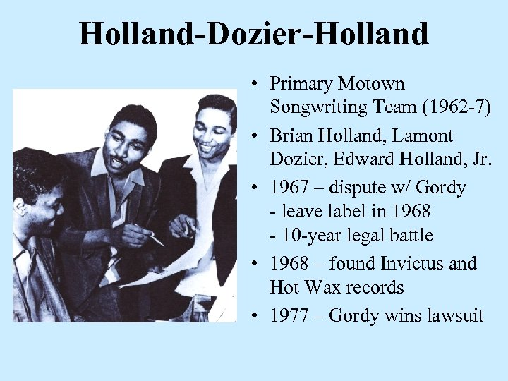 Holland-Dozier-Holland • Primary Motown Songwriting Team (1962 -7) • Brian Holland, Lamont Dozier, Edward