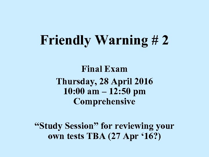 Friendly Warning # 2 Final Exam Thursday, 28 April 2016 10: 00 am –