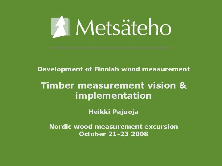 Development of Finnish wood measurement Timber measurement vision & implementation Heikki Pajuoja Nordic wood