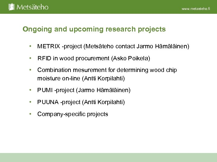 www. metsateho. fi Ongoing and upcoming research projects • METRIX -project (Metsäteho contact Jarmo