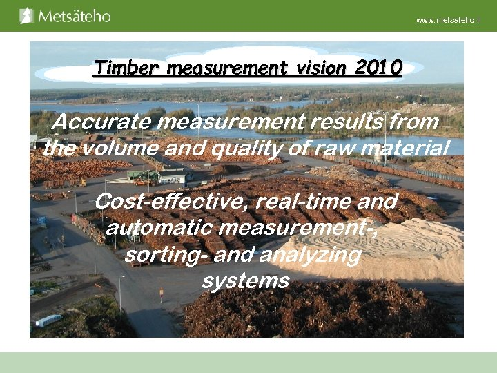 www. metsateho. fi Timber measurement vision 2010 Accurate measurement results from the volume and
