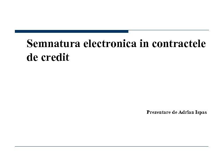 Semnatura electronica in contractele de credit Prezentare de Adrian Ispas