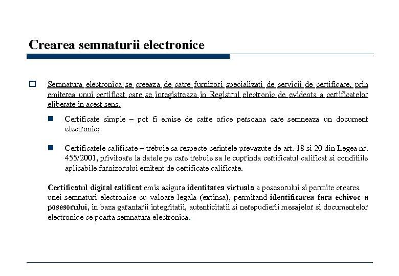 Crearea semnaturii electronice o Semnatura electronica se creeaza de catre furnizori specializati de servicii