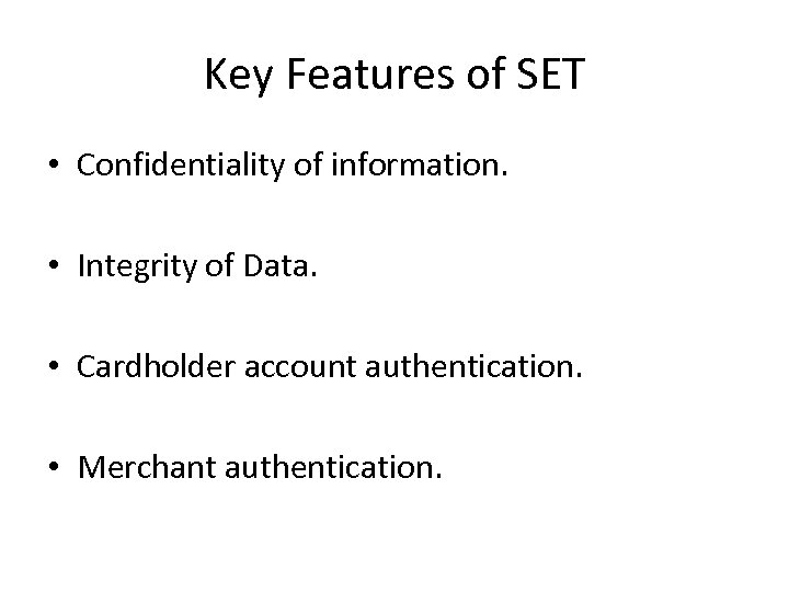 Key Features of SET • Confidentiality of information. • Integrity of Data. • Cardholder