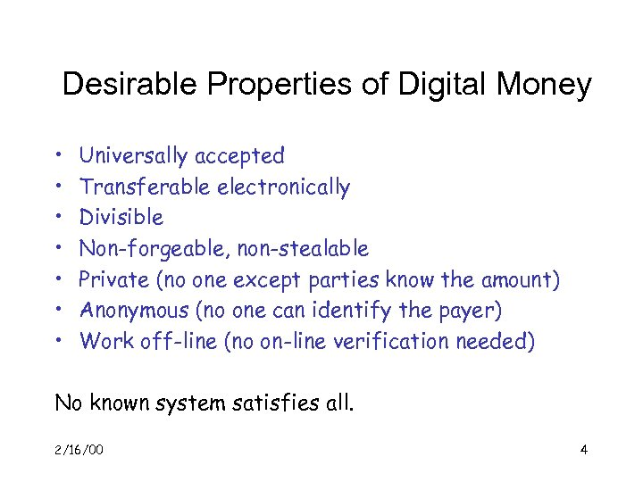 Desirable Properties of Digital Money • • Universally accepted Transferable electronically Divisible Non-forgeable, non-stealable
