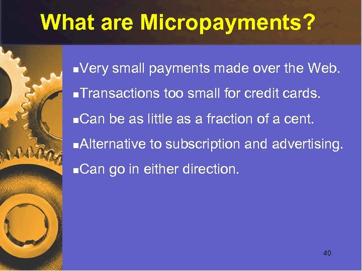 What are Micropayments? n Very small payments made over the Web. n Transactions too