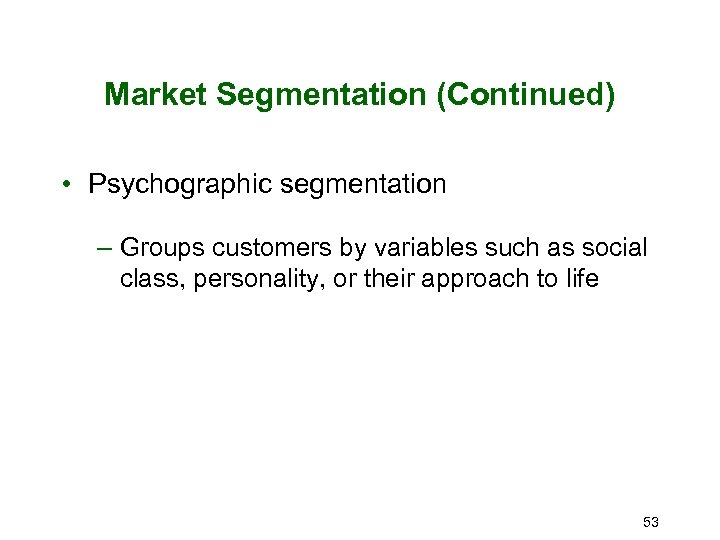 Market Segmentation (Continued) • Psychographic segmentation – Groups customers by variables such as social