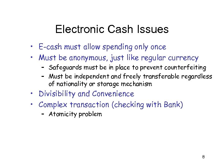 Electronic Cash Issues • E-cash must allow spending only once • Must be anonymous,