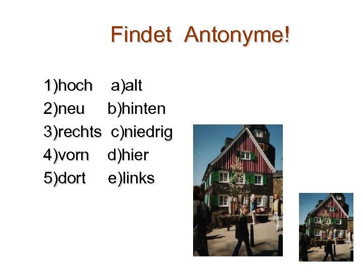 Findet Antonyme! 1)hoch a)alt 2)neu b)hinten 3)rechts c)niedrig 4)vorn d)hier 5)dort e)links