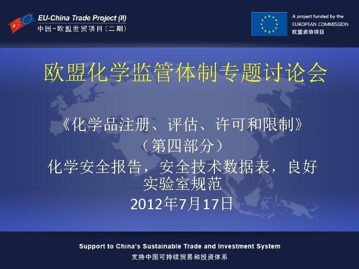 欧盟化学监管体制专题讨论会 《化学品注册、评估、许可和限制》 (第四部分) 化学安全报告,安全技术数据表,良好 实验室规范 2012年 7月17日