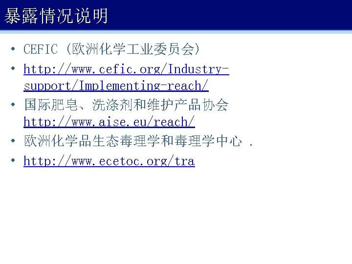 暴露情况说明 • CEFIC (欧洲化学 业委员会) • http: //www. cefic. org/Industrysupport/Implementing-reach/ • 国际肥皂、洗涤剂和维护产品协会 http: //www.