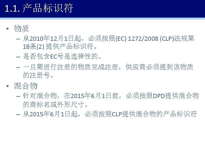 1. 1. 产品标识符 • 物质 – 从2010年 12月1日起,必须按照(EC) 1272/2008 (CLP)法规第 18条(2) 提供产品标识符。 – 是否包含EC号是选择性的。