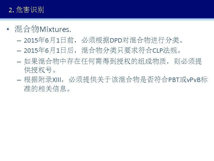 2. 危害识别 • 混合物Mixtures. – 2015年 6月1日前,必须根据DPD对混合物进行分类。 – 2015年 6月1日后,混合物分类只要求符合CLP法规。 – 如果混合物中存在任何需得到授权的组成物质,则必须提 供授权号。 –