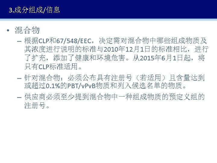 3. 成分组成/信息 • 混合物 – 根据CLP和67/548/EEC,决定需对混合物中哪些组成物质及 其浓度进行说明的标准与2010年 12月1日的标准相比,进行 了扩充,添加了健康和环境危害。从2015年 6月1日起,将 只有CLP标准适用。 – 针对混合物:必须公布具有注册号(若适用)且含量达到 或超过0.