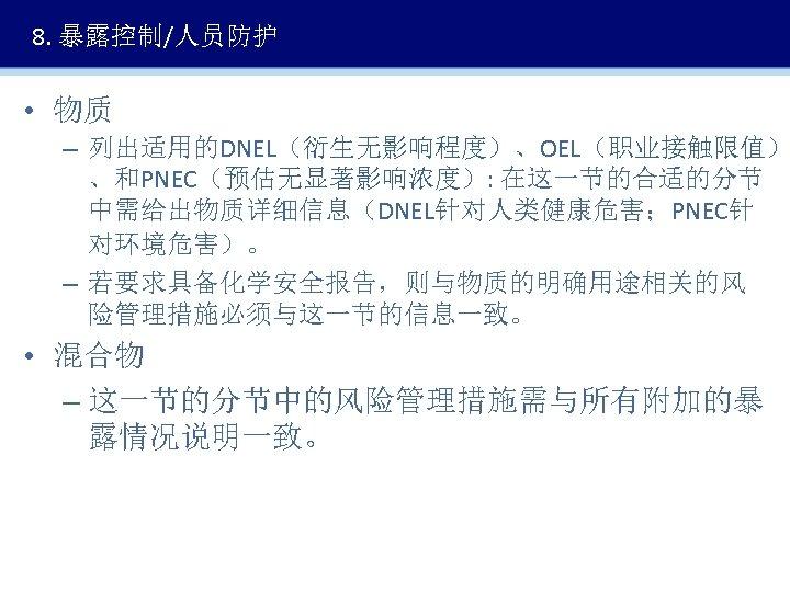 8. 暴露控制/人员防护 • 物质 – 列出适用的DNEL(衍生无影响程度)、OEL(职业接触限值) 、和PNEC(预估无显著影响浓度): 在这一节的合适的分节 中需给出物质详细信息(DNEL针对人类健康危害;PNEC针 对环境危害)。 – 若要求具备化学安全报告,则与物质的明确用途相关的风 险管理措施必须与这一节的信息一致。 •