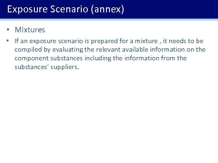 Exposure Scenario (annex) • Mixtures • If an exposure scenario is prepared for a
