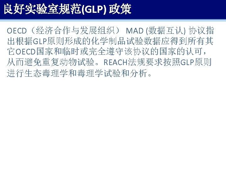 良好实验室规范(GLP) 政策 OECD(经济合作与发展组织) MAD (数据互认) 协议指 出根据GLP原则形成的化学制品试验数据应得到所有其 它OECD国家和临时或完全遵守该协议的国家的认可, 从而避免重复动物试验。REACH法规要求按照GLP原则 进行生态毒理学和毒理学试验和分析。