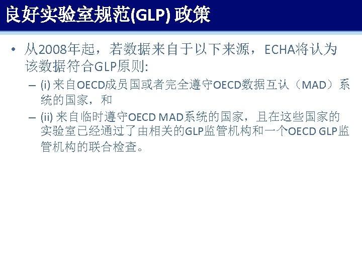 良好实验室规范(GLP) 政策 • 从2008年起,若数据来自于以下来源,ECHA将认为 该数据符合GLP原则: – (i) 来自OECD成员国或者完全遵守OECD数据互认(MAD)系 统的国家,和 – (ii) 来自临时遵守OECD MAD系统的国家,且在这些国家的 实验室已经通过了由相关的GLP监管机构和一个OECD