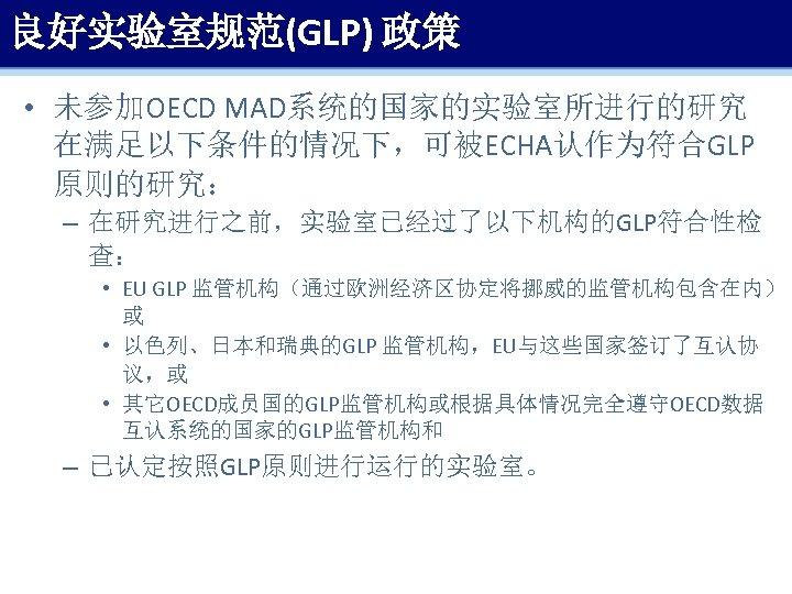 良好实验室规范(GLP) 政策 • 未参加OECD MAD系统的国家的实验室所进行的研究 在满足以下条件的情况下,可被ECHA认作为符合GLP 原则的研究: – 在研究进行之前,实验室已经过了以下机构的GLP符合性检 查: • EU GLP 监管机构(通过欧洲经济区协定将挪威的监管机构包含在内)